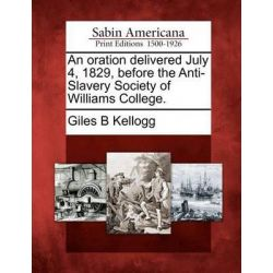 An Oration Delivered July 4, 1829, Before the Anti-Slavery Society of Williams College. by Giles B Kellogg, 9781275864917.