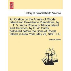 An Oration on the Annals of Rhode Island and Providence Plantations, by ... F. V. and a Rhyme of Rhode Island and the Ti