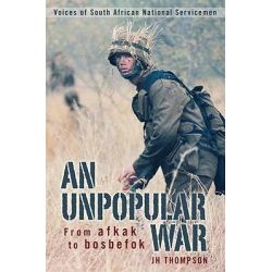 An Unpopular War, From Afkak to Bosbefok - Voices of South African National Servicemen by J.H. Thompson, 9781770073012.