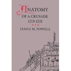 Anatomy of a Crusade, 1213-1221, Middle Ages by James M. Powell, 9780812213232.