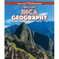 Ancient Inca Geography, Spotlight on the Maya, Aztec, and Inca Civilizations by Theresa Morlock, 9781499419467.