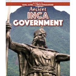 Ancient Inca Government, Spotlight on the Maya, Aztec, and Inca Civilizations by Amy Hayes, 9781499419481.