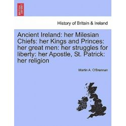 Ancient Ireland, Her Milesian Chiefs: Her Kings and Princes: Her Great Men: Her Struggles for Liberty: Her Apostle, St. Patrick: Her Religion by Martin A O'Brennan, 9781241436216.