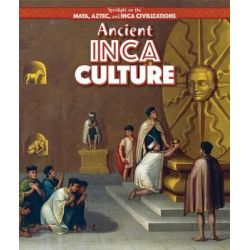 Ancient Inca Culture, Spotlight on the Maya, Aztec, and Inca Civilizations by Kristen Rajczak Nelson, 9781499419313.
