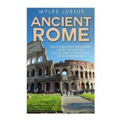 Ancient Rome, Walk Through the Empire! Learn the History, Facts, and Mythology of Ancient Rome by Myles Justus, 9781501043192.
