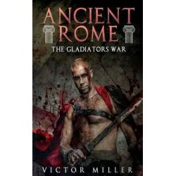 Ancient Rome, The Gladiators War by Victor Miller, 9781530329212.