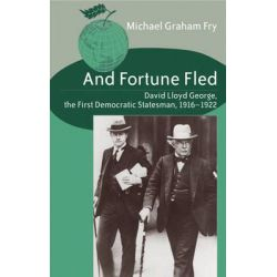 And Fortune Fled, David Lloyd George, the First Democratic Statesman, 1916-1922 by Michael Graham Fry, 9780820474069.