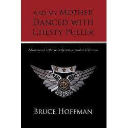 And My Mother Danced with Chesty Puller, Adventures of a Marine in the Rear, to Combat in Vietnam by Hoffman Bruce, 9781450209687.