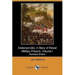Andersonville, A Story of Rebel Military Prisons, Volume I (Illustrated Edition) (Dodo Press) by John McElroy, 9781409917748.