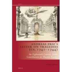 Andreas Friz's Letter on Tragedies (Ca. 1741-1744), An Eighteenth-Century Jesuit Contribution to Theatre Poetics by Nienke Tjoelker, 9789004283732.