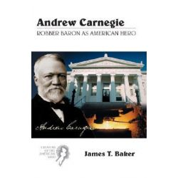 Andrew Carnegie, Robber Baron as American Hero by James Thomas Baker, 9780155000117.