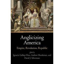 Anglicizing America, Empire, Revolution, Republic by Ignacio Gallup-Diaz, 9780812246988.