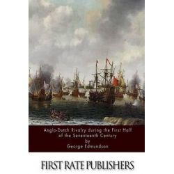 Anglo-Dutch Rivalry During the First Half of the Seventeenth Century by George Edmundson, 9781514250563.