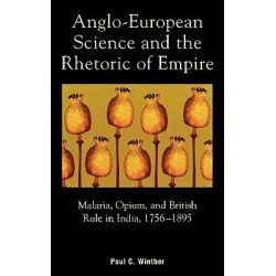 Anglo-European Science and the Rhetoric of Empire : Malaria, Opium, and British Rule in India, 1756-1895, Malaria, Opium, and British Rule in India, 1756-1895 by Paul C. Winther, 978073910