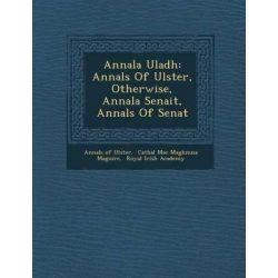 Annala Uladh, Annals of Ulster, Otherwise, Annala Senait, Annals of Senat by Annals Of Ulster, 9781286879986.