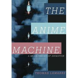 Anime Machine, A Media Theory of Animation by Thomas Lamarre, 9780816651542.