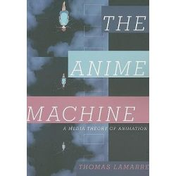 Anime Machine, A Media Theory of Animation by Thomas Lamarre, 9780816651559.