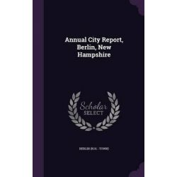 Annual City Report, Berlin, New Hampshire by Berlin Berlin, 9781342289094.
