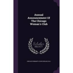 Annual Announcement of the Chicago Woman's Club by Ill ) Chicago Woman's Club (Chicago, 9781343125919.