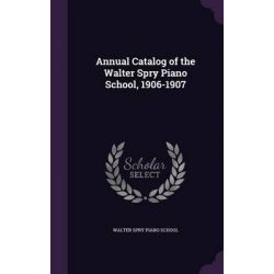 Annual Catalog of the Walter Spry Piano School, 1906-1907 by Walter Spry Piano School, 9781342290762.