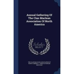 Annual Gathering of the Clan MacLean Association of North America by The Clan MacLean Association of North Am, 9781296994006.