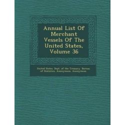 Annual List of Merchant Vessels of the United States, Volume 36 by United States Dept of the Treasury Bu, 9781286880456.