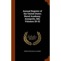 Annual Register of the United States Naval Academy, Annapolis, MD, Volumes 25-32 by United States Naval Academy, 9781343788503.