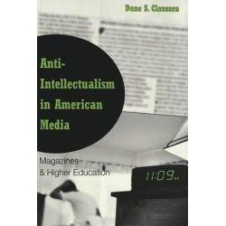 Anti-Intellectualism in American Media : Magazines and Higher Education, Magazines and Higher Education by Dane S. Claussen, 9780820457215.