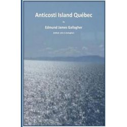 Anticosti Island Qc. Canada by Edmund James Gallagher, 9781514241851.