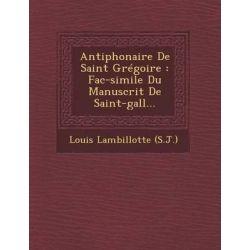 Antiphonaire de Saint Gregoire, Fac-Simile Du Manuscrit de Saint-Gall... by Louis Lambillotte (S J ), 9781249949220.