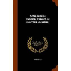 Antiphonaire Parisien, Suivant Le Nouveau Breviaire, by Anonymous, 9781343963542.