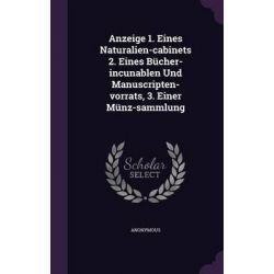 Anzeige 1. Eines Naturalien-Cabinets 2. Eines Bucher-Incunablen Und Manuscripten-Vorrats, 3. Einer Munz-Sammlung by Anonymous, 9781342822345.