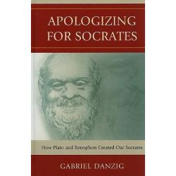 Apologizing for Socrates, How Plato and Xenophon Created Our Socrates by Gabriel Danzig, 9780739132449.