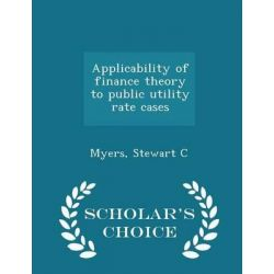 Applicability of Finance Theory to Public Utility Rate Cases - Scholar's Choice Edition by Stewart C Myers, 9781296020057.