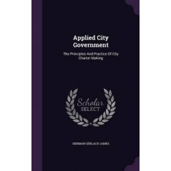 Applied City Government, The Principles and Practice of City Charter Making by Herman Gerlach James, 9781342497529.