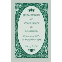Appointments of Postmasters in Louisiana, 12 January 1827-28 December 1892 by Harry F Dill, 9780788420900.