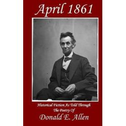 April 1861, Historical Fiction as Told Through the Poetry of by Donald E Allen, 9780692349960.