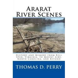 Ararat River Scenes, History and Memory from Bell Spur Virginia to Mount Airy North Carolina and Beyond by Thomas D Perry, 9781441435248.