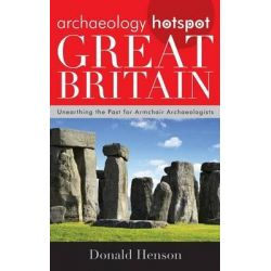 Archaeology Hotspot Great Britain, Unearthing the Past for Armchair Archaeologists by Donald Henson, 9780759123960.