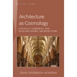 Architecture as Cosmology, Lincoln Cathedral and English Gothic Architecture by Professor John Shannon Hendrix, 9781433113161.