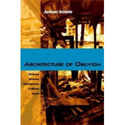Architecture of Oblivion, Ruins and Historical Consciousness in Modern Russia by Andreas Schonle, 9780875806518.