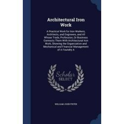 Architectural Iron Work, A Practical Work for Iron Workers, Architects, and Engineers, and All Whose Trade, Profession,