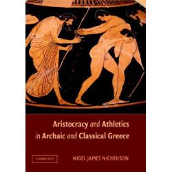 Aristocracy and Athletics in Archaic and Classical Greece by Nigel Nicholson, 9780521845229.