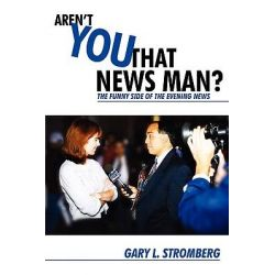 Aren't You That News Man?, The Funny Side of the Evening News by Gary L. Stromberg, 9781440100314.