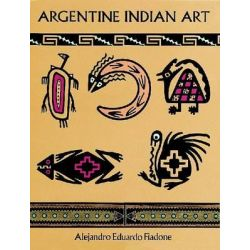 Argentine Indian Art, Dover Pictorial Archive by Alejandro Eduardo Fiadone, 9780486298962.