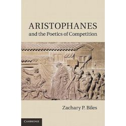 Aristophanes and the Poetics of Competition by Zachary P. Biles, 9780521764070.