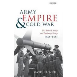 Army, Empire, and Cold War, The British Army and Military Policy, 1945-1971 by David French, 9780199548231.