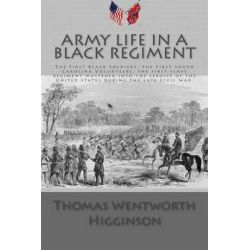 Army Life in a Black Regiment, The First Black Soldiers, the First South Carolina Volunteers, the First Slave Regiment M