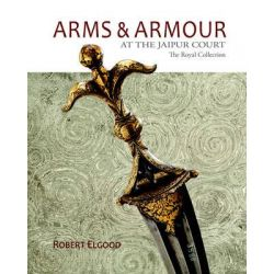 Arms & Armour at the Jaipur Court, The Royal Collection by Robert Elgood, 9789383098774.