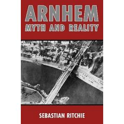 Arnhem: Myth and Reality, Airborne Warfare, Air Power and the Failure of Operation Market Garden by Sebastian Ritchie, 9780709089919.